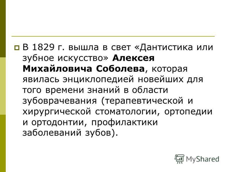 В 1829 г. вышла в свет «Дантистика или зубное искусство» Алексея Михайловича Соболева, которая явилась энциклопедией новейших для того времени знаний в области зубоврачевания (терапевтической и хирургической стоматологии, ортопедии и ортодонтии, про
