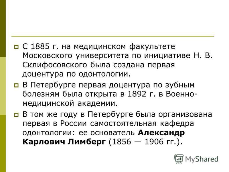 С 1885 г. на медицинском факультете Московского университета по инициативе Н. В. Склифосовского была создана первая доцентура по одонтологии. В Петербурге первая доцентура по зубным болезням была открыта в 1892 г. в Военно- медицинской академии. В то
