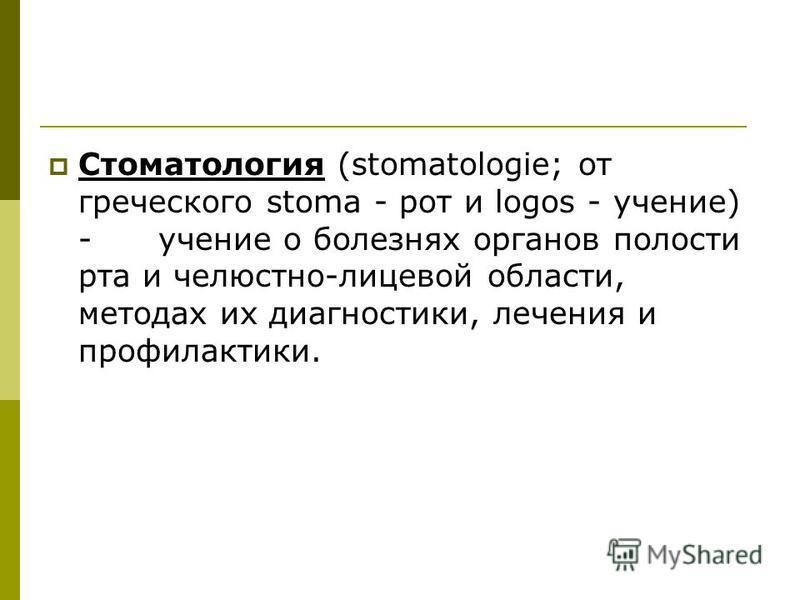 Стоматология (stomatologie; от греческого stoma - рот и logos - учение) - учение о болезнях органов полости рта и челюстно-лицевой области, методах их диагностики, лечения и профилактики.