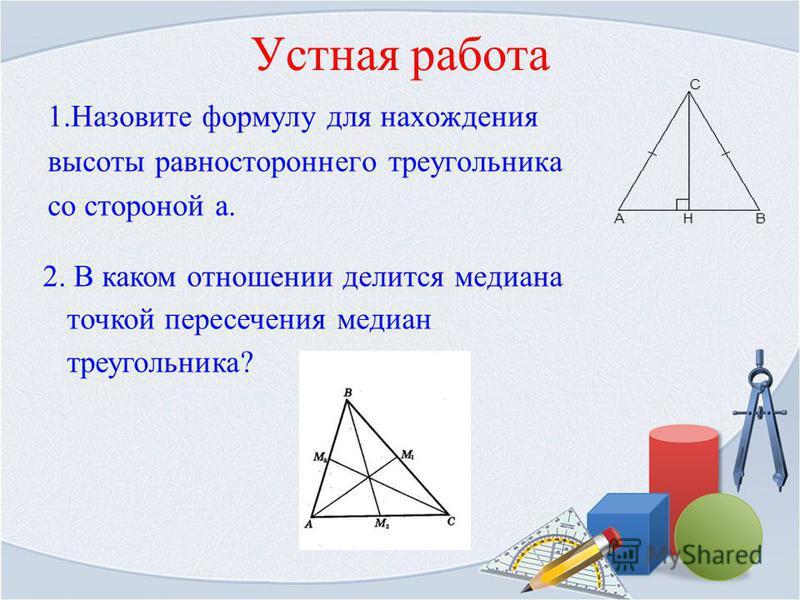 Устная работа 1. Назовите формулу для нахождения высоты равностороннего треугольника со стороной а. 2. В каком отношении делится медиана точкой пересечения медиан треугольника?