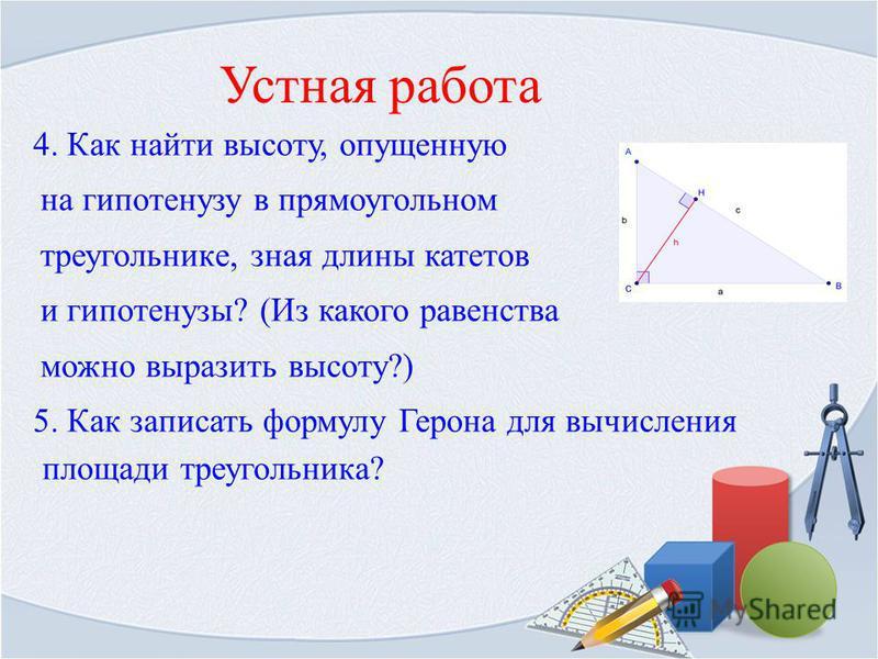 Устная работа 4. Как найти высоту, опущенную на гипотенузу в прямоугольном треугольнике, зная длины катетов и гипотенузы? (Из какого равенства можно выразить высоту?) 5. Как записать формулу Герона для вычисления площади треугольника?