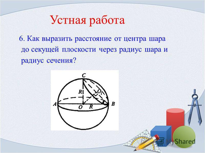 Устная работа 6. Как выразить расстояние от центра шара до секущей плоскости через радиус шара и радиус сечения?
