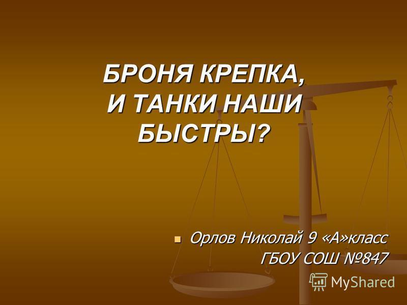 БРОНЯ КРЕПКА, И ТАНКИ НАШИ БЫСТРЫ? Орлов Николай 9 «А»класс ГБОУ СОШ 847