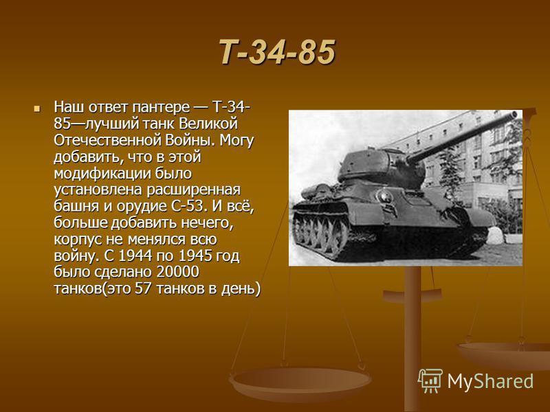 Т-34-85 Наш ответ пантере Т-34- 85 лучший танк Великой Отечественной Войны. Могу добавить, что в этой модификации было установлена расширенная башня и орудие С-53. И всё, больше добавить нечего, корпус не менялся всю войну. С 1944 по 1945 год было сд