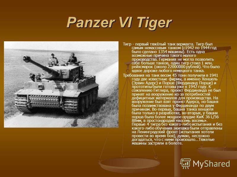 Panzer VI Tiger Тигр - первый тяжёлый танк вермахта. Тигр был самым немассовым танком (с 1942 по 1944 год было сделано 1354 машины). Есть одна возможные причина такого малого производства. Германия не могла позволить себе больше танков, один тигр сто
