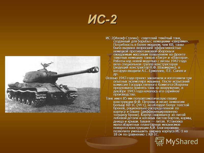 ИС-2 ИС-2(Иосиф Сталин) - советский тяжёлый танк, созданный для борьбы с немецкими «зверями». Потребность в более мощном, чем КВ, танке была вызвана возросшей эффективностью немецкой противотанковой обороны и ожидаемым массовым появлением на фронте т