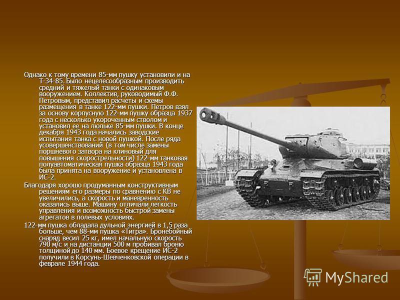 Однако к тому времени 85-мм пушку установили и на Т-34-85. Было нецелесообразным производить средний и тяжелый танки с одинаковым вооружением. Коллектив, руководимый Ф.Ф. Петровым, представил расчеты и схемы размещения в танке 122-мм пушки. Петров вз