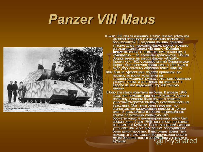 Panzer VIII Maus В конце 1942 года по инициативе Гитлера начались работы над «танком прорыва» с максимально возможной бронезащитой. В создании машины приняли участие сразу несколько фирм: корпус и башню изготавливала фирма «Krupp», «Deimler- benz» от