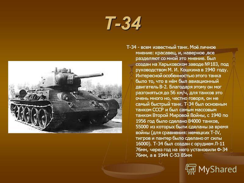 Т-34 Т-34 - всем известный танк. Моё личное мнение: красавец, и, наверное,все разделяют со мной это мнение. Был создан на Харьковском заводе 183, под руководством М. И. Кошкина в 1940 году. Интересной особенностью этого танка было то, что в нём был а