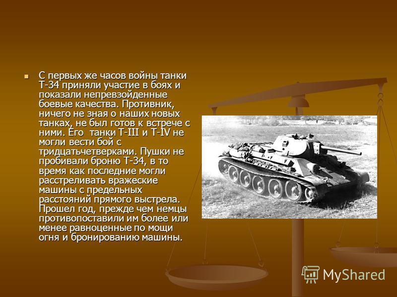 С первых же часов войны танки Т-34 приняли участие в боях и показали непревзойденные боевые качества. Противник, ничего не зная о наших новых танках, не был готов к встрече с ними. Его танки Т-III и Т-IV не могли вести бой с тридцатьчетверками. Пушки