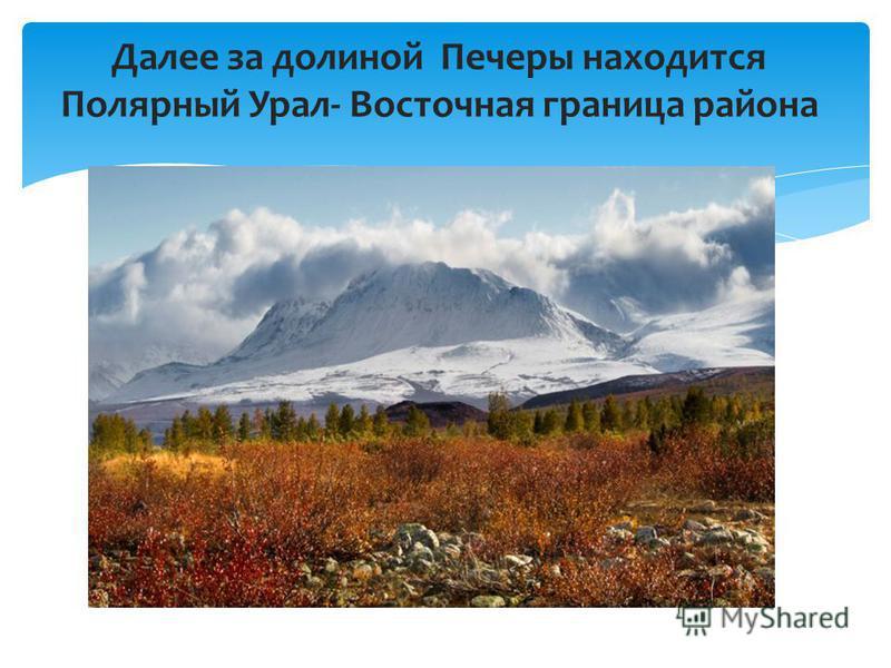 Далее за долиной Печеры находится Полярный Урал- Восточная граница района
