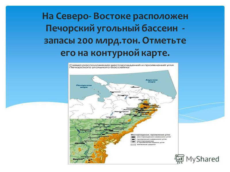 На Северо- Востоке расположен Печорский угольный бассейн - запасы 200 млрд.тон. Отметьте его на контурной карте.