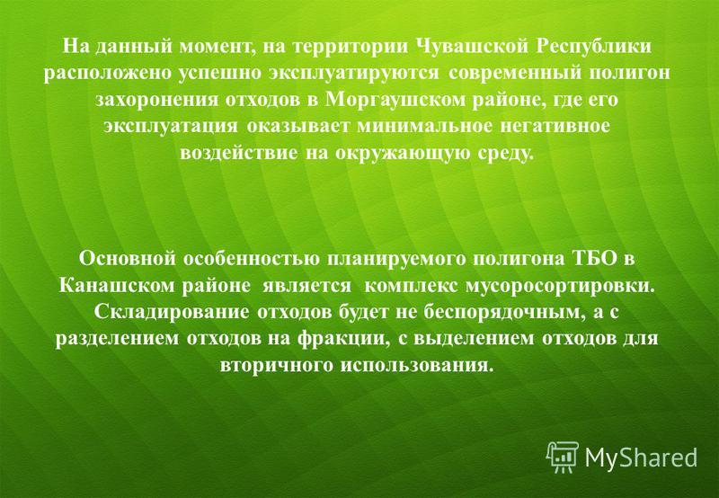 6 На данный момент, на территории Чувашской Республики расположено успешно эксплуатируются современный полигон захоронения отходов в Моргаушском районе, где его эксплуатация оказывает минимальное негативное воздействие на окружающую среду. Основной о