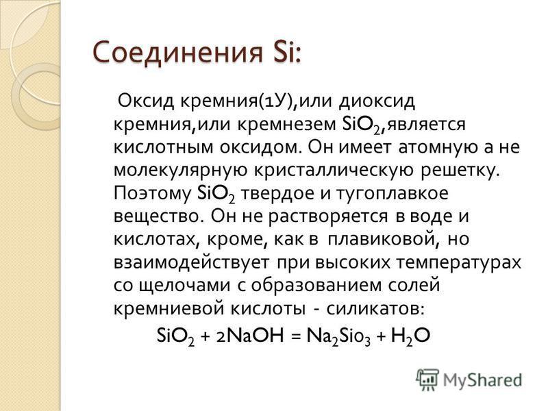 Соединения Si: Оксид кремния (1 У ), или диоксид кремния, или кремнезем SiO 2, является кислотным оксидом. Он имеет атомную а не молекулярную кристаллическую решетку. Поэтому SiO 2 твердое и тугоплавкое вещество. Он не растворяется в воде и кислотах,