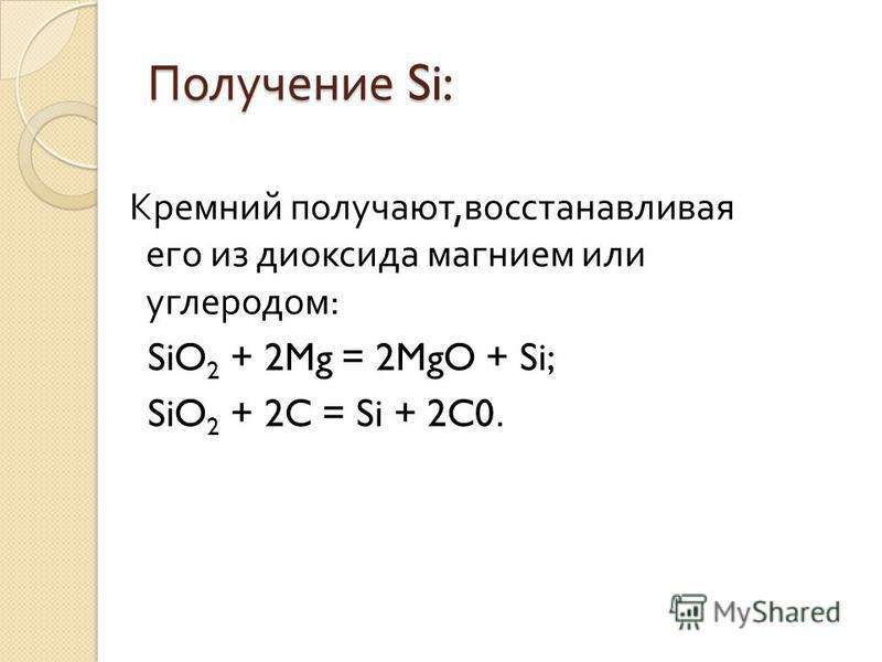 Получение Si: Кремний получают, восстанавливая его из диоксида магнием или углеродом : SiO 2 + 2Mg = 2MgO + Si; SiO 2 + 2C = Si + 2C0.