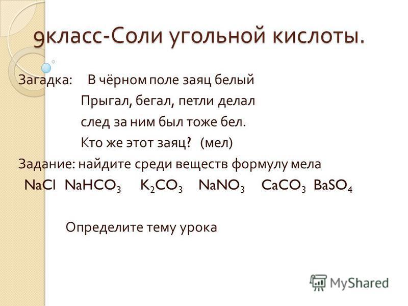 9 класс - Соли угольной кислоты. Загадка : В чёрном поле заяц белый Прыгал, бегал, петли делал след за ним был тоже бел. Кто же этот заяц ? ( мел ) Задание : найдите среди веществ формулу мела NaCl NaHCO 3 K 2 CO 3 NaNO 3 CaCO 3 BaSO 4 Определите тем