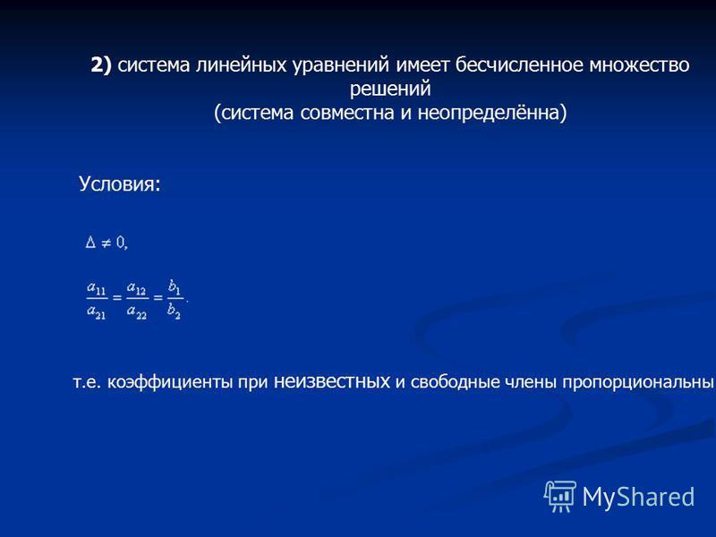 2) система линейных уравнений имеет бесчисленное множество решений (система совместна и неопределённа) Условия: т.е. коэффициенты при неизвестных и свободные члены пропорциональны
