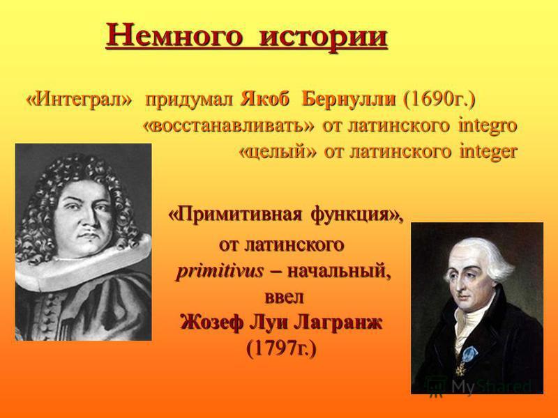 Немного истории «Интеграл» придумал Якоб Бернулли (1690 г.) «восстанавливать» от латинского integro «целый» от латинского integer от латинского primitivus – начальный, primitivus – начальный, ввел ввел Жозеф Луи Лагранж (1797 г.) «Примитивная функция
