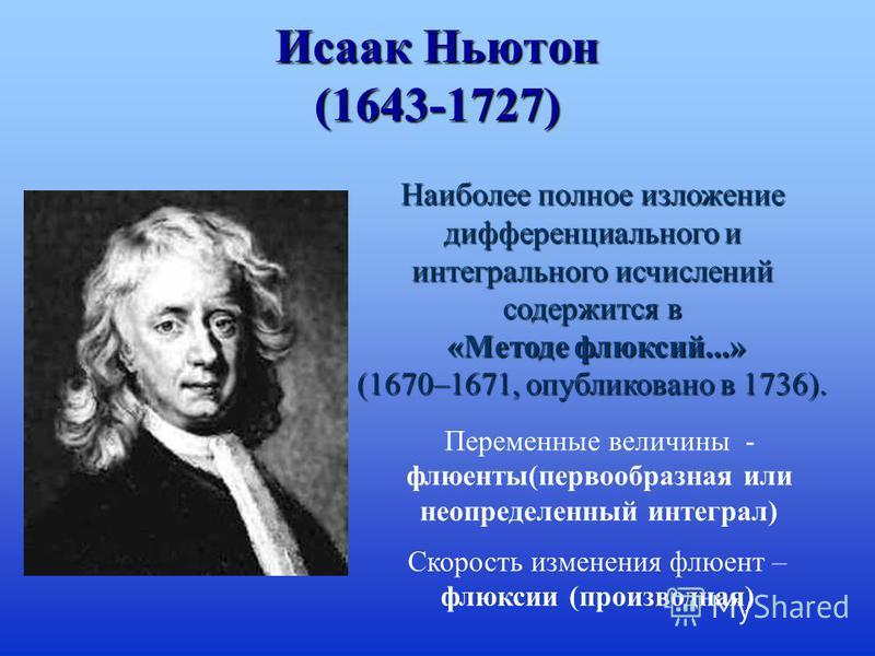 Исаак Ньютон (1643-1727) Наиболее полное изложение дифференциального и интегрального исчислений содержится в «Методе флюксий...» «Методе флюксий...» (1670–1671, опубликовано в 1736). Переменные величины - флюенты(первообразная или неопределенный инте