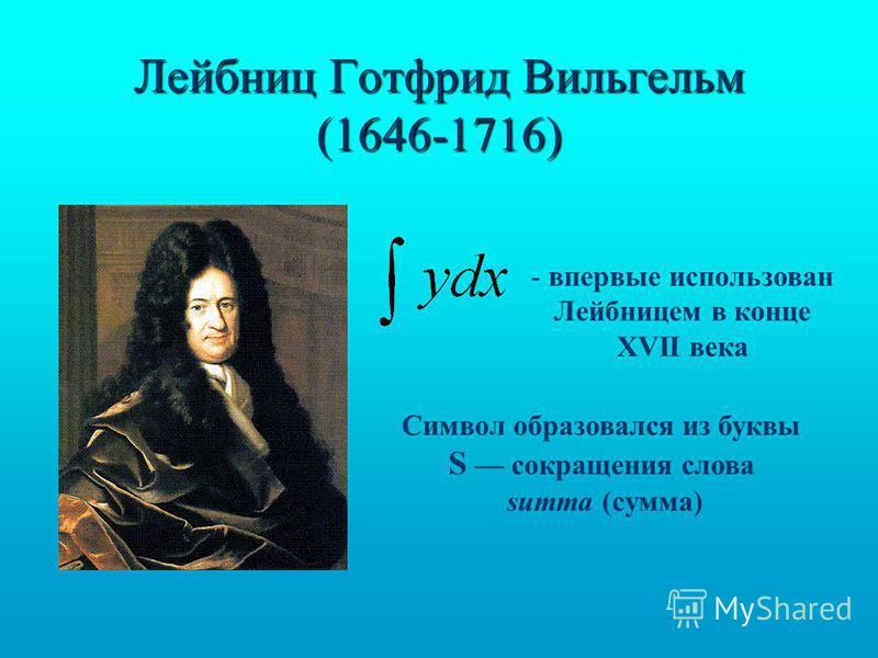 Лейбниц Готфрид Вильгельм (1646-1716) - впервые использован Лейбницем в конце XVII века Символ образовался из буквы S сокращения слова summa (сумма)