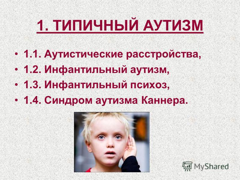 1. ТИПИЧНЫЙ АУТИЗМ 1.1. Аутистические расстройства, 1.2. Инфантильный аутизм, 1.3. Инфантильный психоз, 1.4. Синдром аутизма Каннера.
