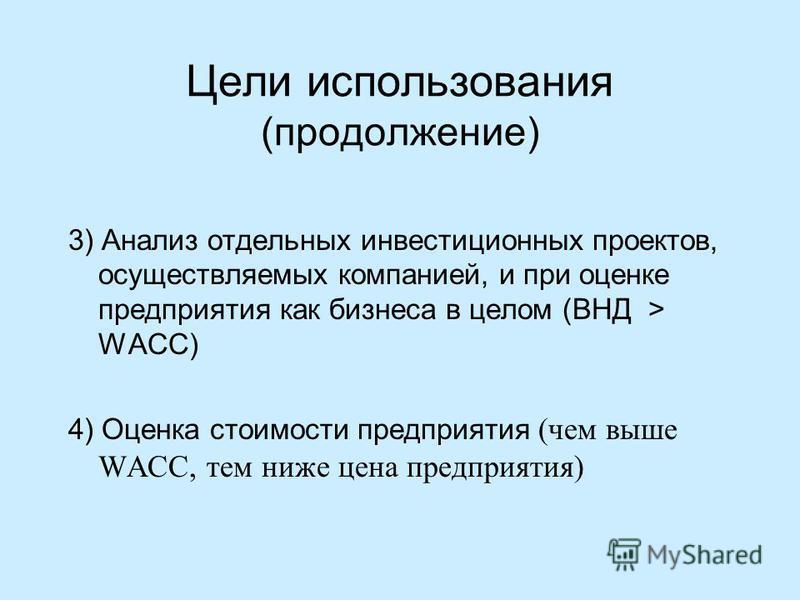 Цели использования (продолжение) 3) Анализ отдельных инвестиционных проектов, осуществляемых компанией, и при оценке предприятия как бизнеса в целом (ВНД > WACC) 4) Оценка стоимости предприятия (чем выше WACC, тем ниже цена предприятия)