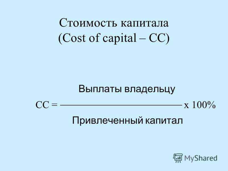 Стоимость капитала (Cost of capital – CC) Выплаты владельцу СС = х 100% Привлеченный капитал