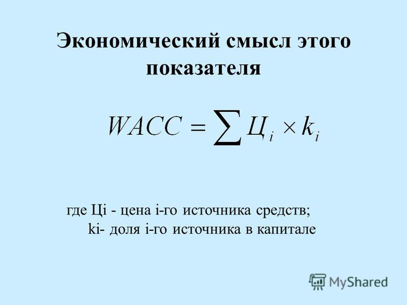 Экономический смысл этого показателя где Цi - цена i-го источника средств; ki- доля i-го источника в капитале