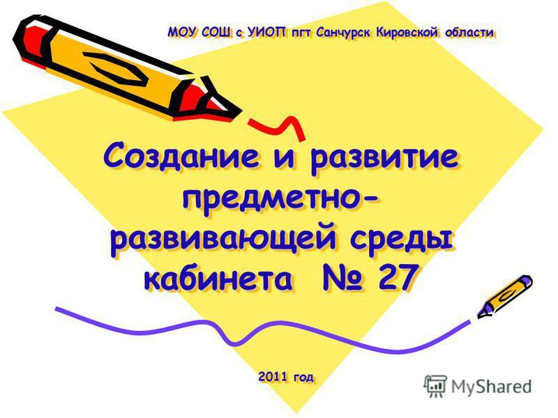 Создание и развитие предметно- развивающей среды кабинета 27 МОУ СОШ с УИОП пгт Санчурск Кировской области 2011 год