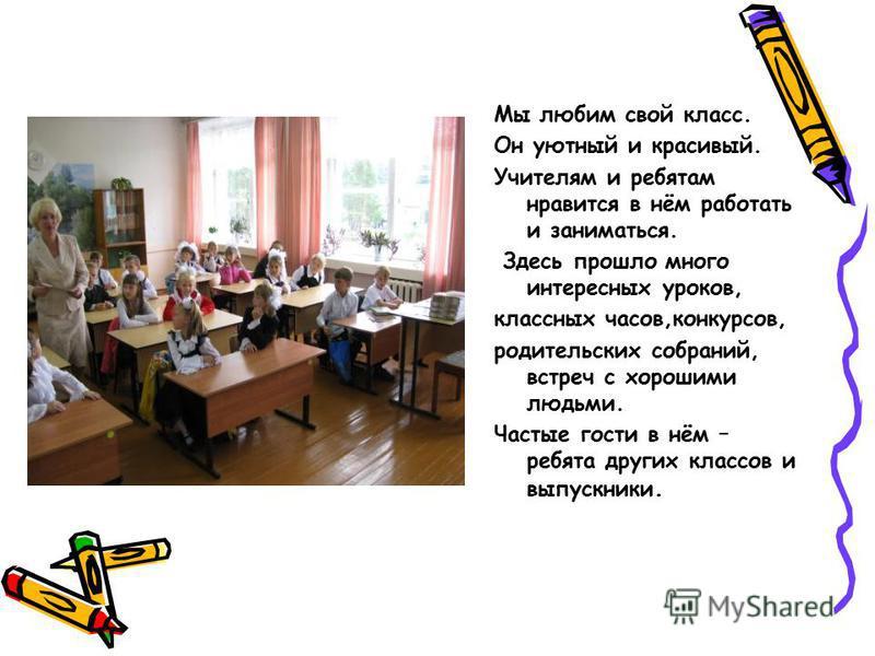Мы любим свой класс. Он уютный и красивый. Учителям и ребятам нравится в нём работать и заниматься. Здесь прошло много интересных уроков, классных часов,конкурсов, родительских собраний, встреч с хорошими людьми. Частые гости в нём – ребята других кл