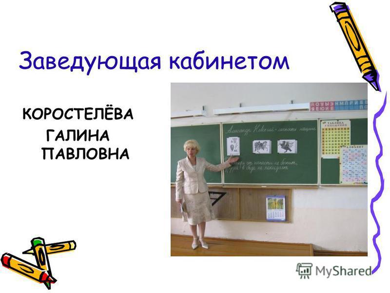 Заведующая кабинетом КОРОСТЕЛЁВА ГАЛИНА ПАВЛОВНА