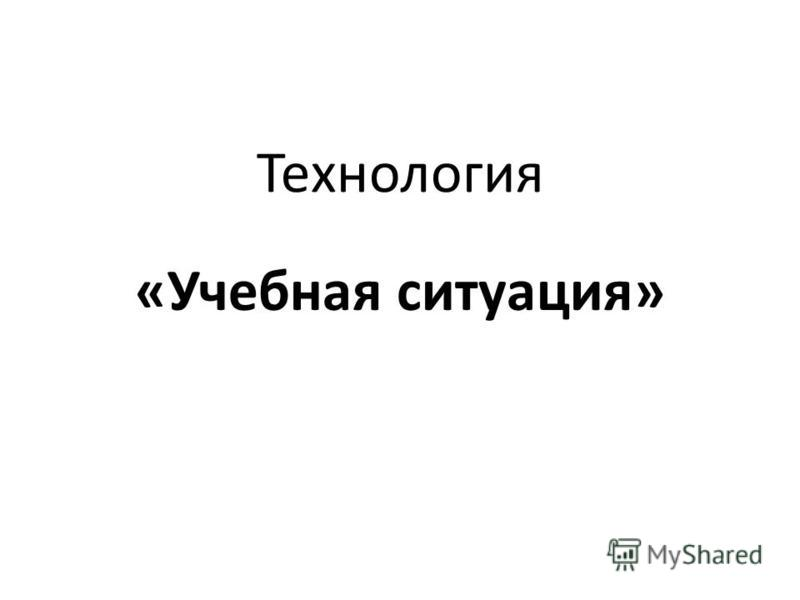 Технология «Учебная ситуация»