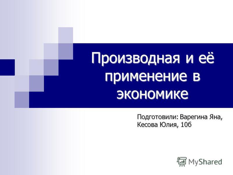 Производная и её применение в экономике Подготовили: Варегина Яна, Кесова Юлия, 10 б