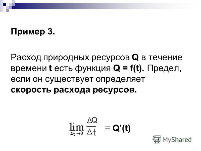 Пример 3. Расход природных ресурсов Q в течение времени t есть функция Q = f(t). Предел, если он существует определяет скорость расхода ресурсов. = Q(t)