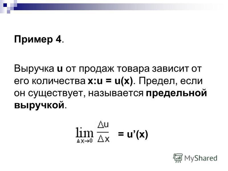 Пример 4. Выручка u от продаж товара зависит от его количества х:u = u(x). Предел, если он существует, называется предельной выручкой. = u(x)