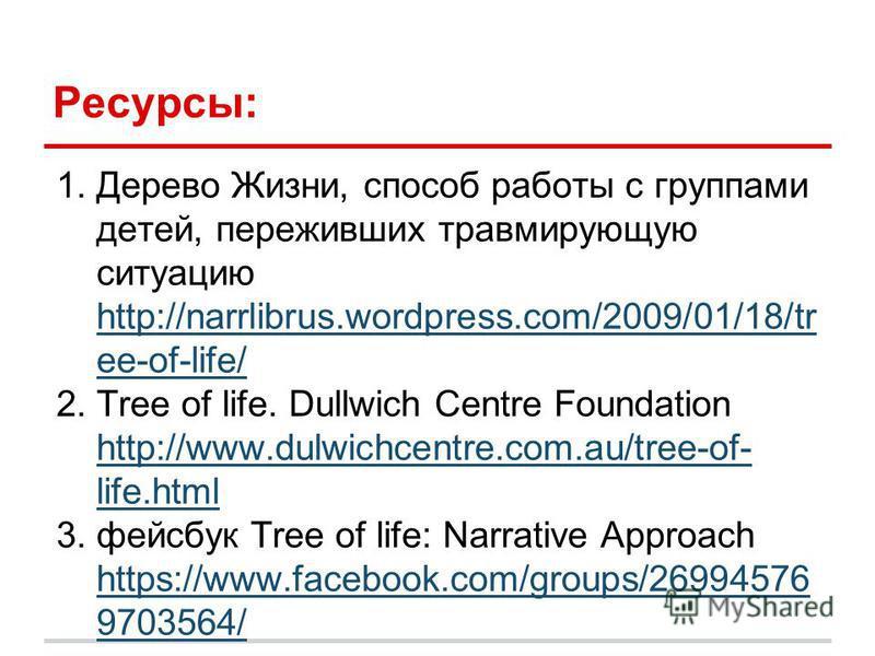 Ресурсы: 1. Дерево Жизни, способ работы с группами детей, переживших травмирующую ситуацию http://narrlibrus.wordpress.com/2009/01/18/tr ee-of-life/ http://narrlibrus.wordpress.com/2009/01/18/tr ee-of-life/ 2. Tree of life. Dullwich Centre Foundation