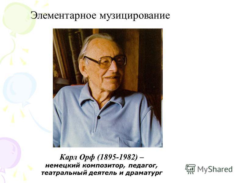 Элементарное музицирование Карл Орф (1895-1982) – немецкий композитор, педагог, театральный деятель и драматург