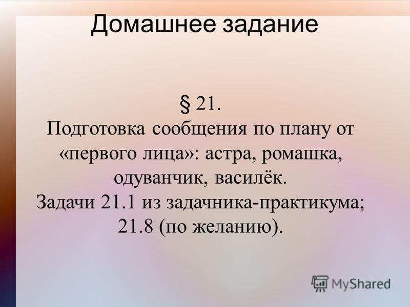 Домашнее задание § 21. Подготовка сообщения по плану от «первого лица»: астра, ромашка, одуванчик, василёк. Задачи 21.1 из задачника-практикума; 21.8 (по желанию).