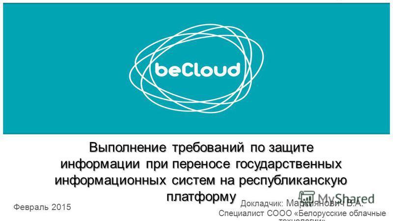 Выполнение требований по защите информации при переносе государственных информационных систем на республиканскую платформу Февраль 2015 Докладчик: Маркиянович В.А. Специалист СООО «Белорусские облачные технологии»