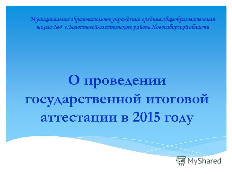 О проведении государственной итоговой аттестации в 2015 году Муниципальное образовательное учреждение средняя общеобразовательная школа 4 г.Болотного Болотнинского района Новосибирской области