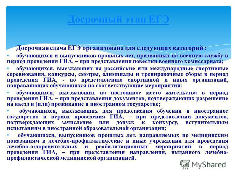 Досрочная сдача ЕГЭ организована для следующих категорий : обучающихся и выпускников прошлых лет, призванных на военную службу в период проведения ГИА, – при представлении повестки военного комиссариата; обучающихся, выезжающих на российские или межд