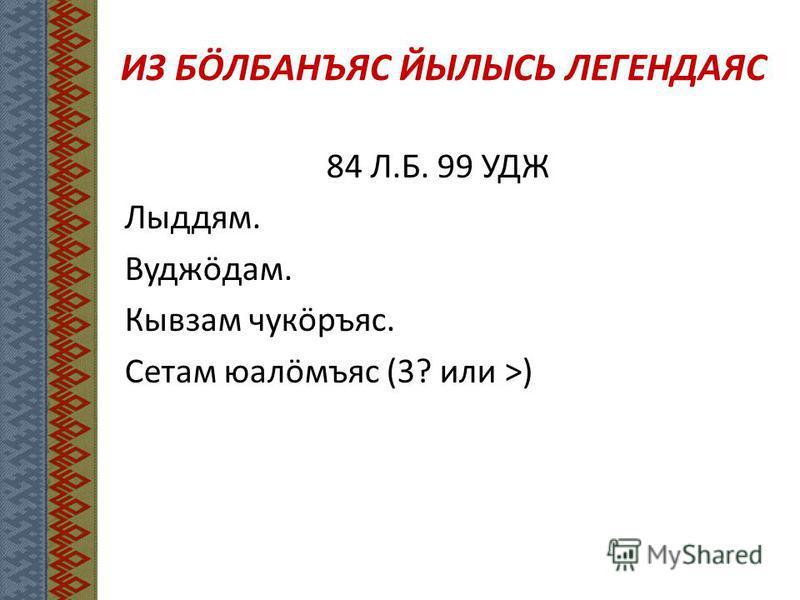 ИЗ БӦЛБАНЪЯС ЙЫЛЫСЬ ЛЕГЕНДАЯС 84 Л.Б. 99 УДЖ Лыддям. Вудэӧдам. Кывзам чукӧръяс. Сетам юалӧмъяс (3? или >)