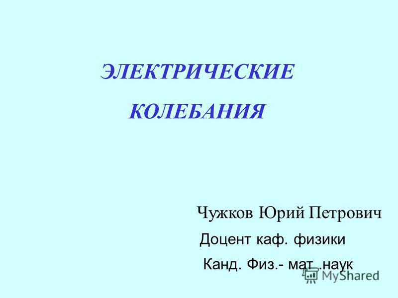 ЭЛЕКТРИЧЕСКИЕ КОЛЕБАНИЯ Чужков Юрий Петрович Доцент каф. физики Канд. Физ.- мат.наук