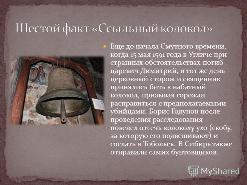 Еще до начала Смутного времени, когда 15 мая 1591 года в Угличе при странных обстоятельствах погиб царевич Димитрий, в тот же день церковный сторож и священник принялись бить в набатный колокол, призывая горожан расправиться с предполагаемыми убийцам