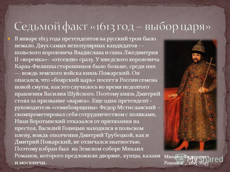 В январе 1613 года претендентов на русский трон было немало. Двух самых непопулярных кандидатов польского королевича Владислава и сына Лжедмитрия II «воренка»– «отсеяли» сразу. У шведского королевича Карла-Филиппа сторонников было больше, среди них в