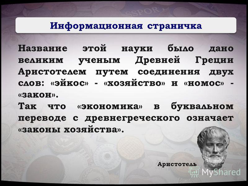 Информационная страничка Название этой науки было дано великим ученым Древней Греции Аристотелем путем соединения двух слов: «эйкос» - «хозяйство» и «номос» - «закон». Так что «экономика» в буквальном переводе с древнегреческого означает «законы хозя