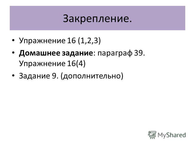 Закрепление. Упражнение 16 (1,2,3) Домашнее задание: параграф 39. Упражнение 16(4) Задание 9. (дополнительно)