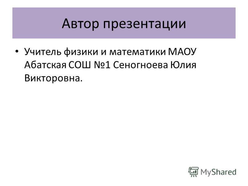 Автор презентации Учитель физики и математики МАОУ Абатская СОШ 1 Сеногноева Юлия Викторовна.