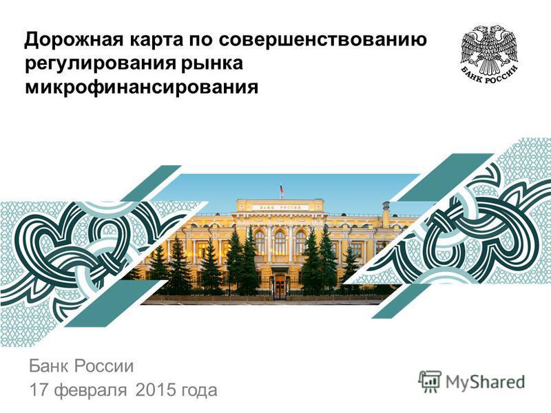 Дорожная карта по совершенствованию регулирования рынка микрофинансирования Банк России 17 февраля 2015 года