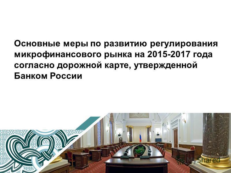 Основные меры по развитию регулирования микрофинансового рынка на 2015-2017 года согласно дорожной карте, утвержденной Банком России